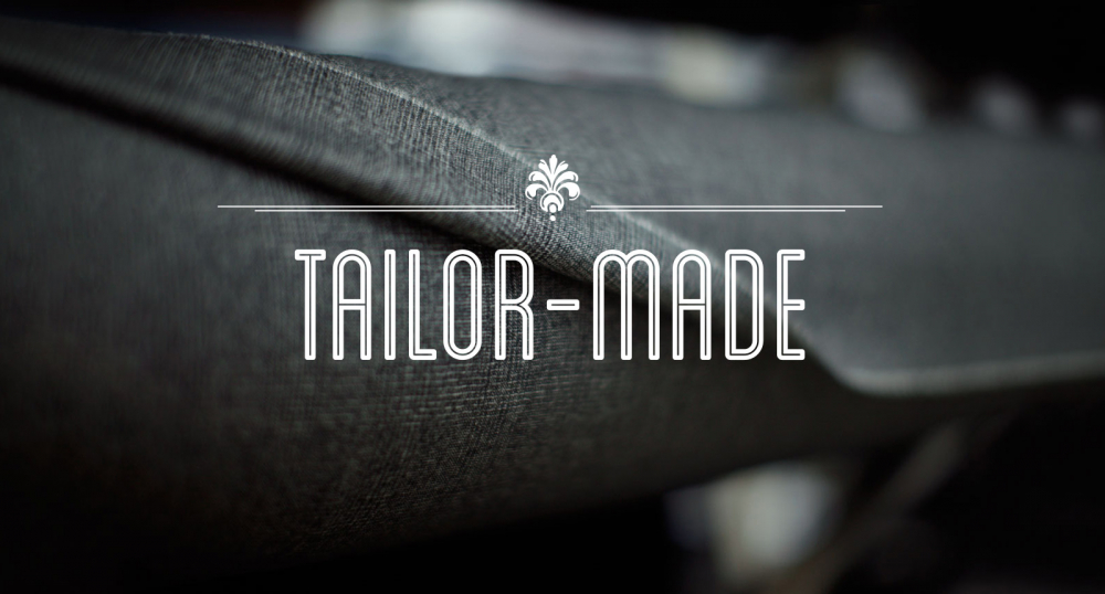 Tailor-made - Made to your exact requirements, like a suit made on Saville Row